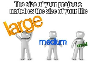 the size of your life matches the size of your projects and vice versa