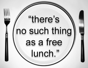 There is no such thing as a free lunch… you need to earn it. Somehow