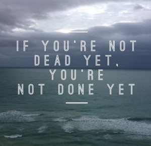 you are not done yet