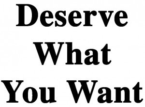 Are you deserving of what you want? What is deserving anyway? And how to become deserving?