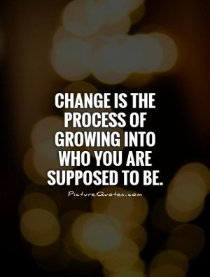 change-is-the-process-of-growing-into-who-you-are-supposed-to-be
