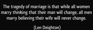 quote-the-tragedy-of-marriage-is-that-while-all-women-marry-thinking-that-their-man-will-change-all-men-len-deighton-223490